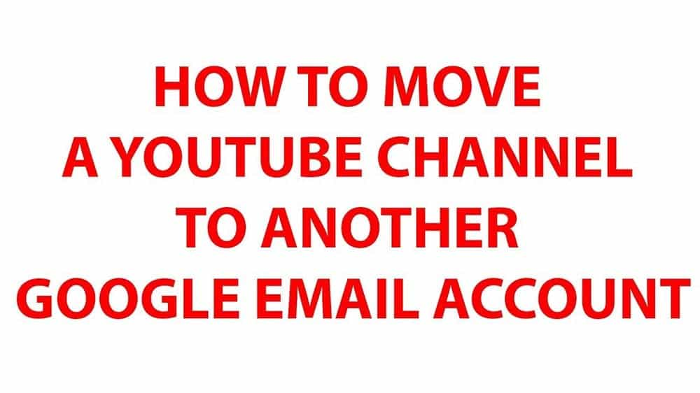move a Youtube channel to another Google Email account